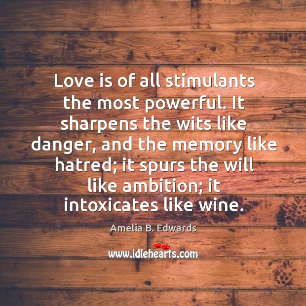 Image, Love is of all stimulants the most powerful. It sharpens the wits