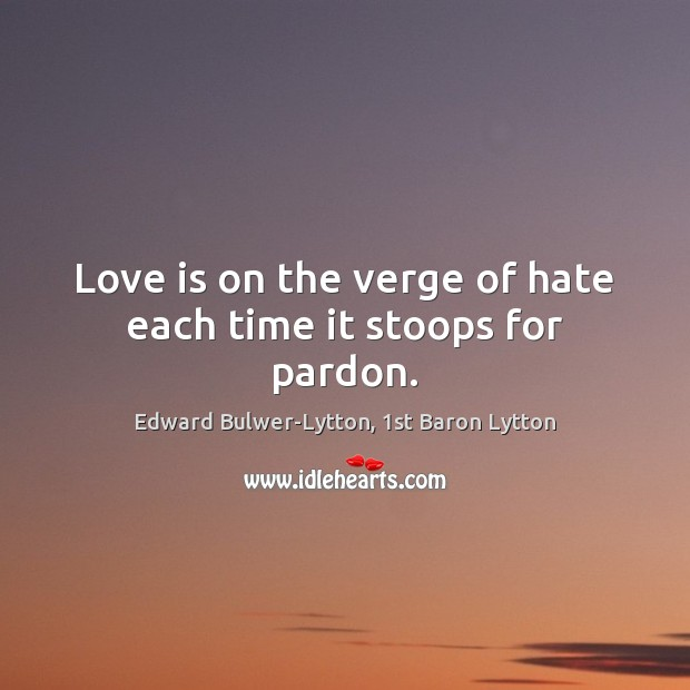 Image, Love is on the verge of hate each time it stoops for pardon.