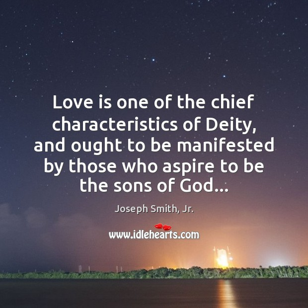 Love is one of the chief characteristics of Deity, and ought to Joseph Smith, Jr. Picture Quote