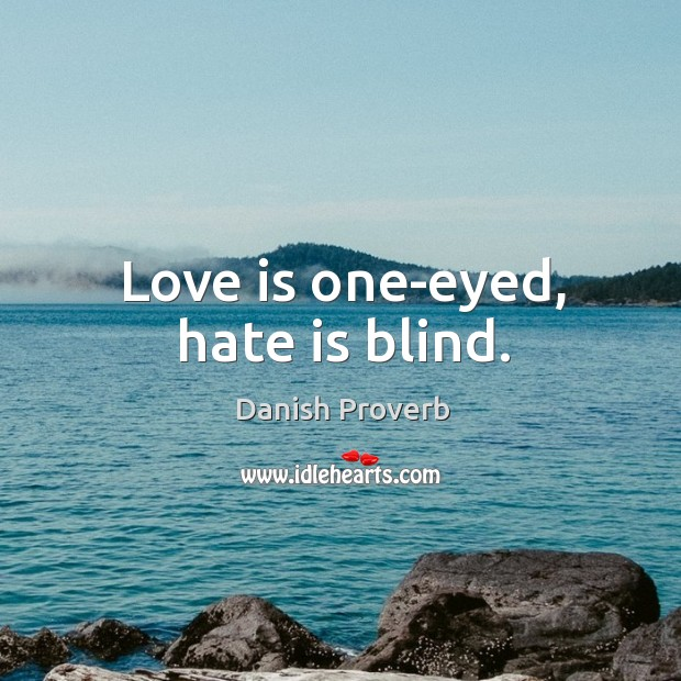 Love is one-eyed, hate is blind. Image