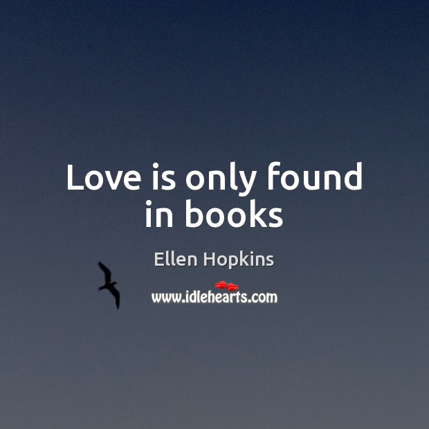 Love is only found in books Ellen Hopkins Picture Quote
