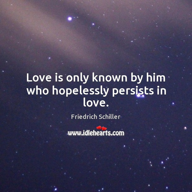Love is only known by him who hopelessly persists in love. Friedrich Schiller Picture Quote
