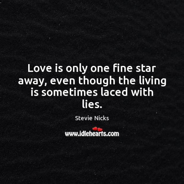 Love is only one fine star away, even though the living is sometimes laced with lies. Stevie Nicks Picture Quote