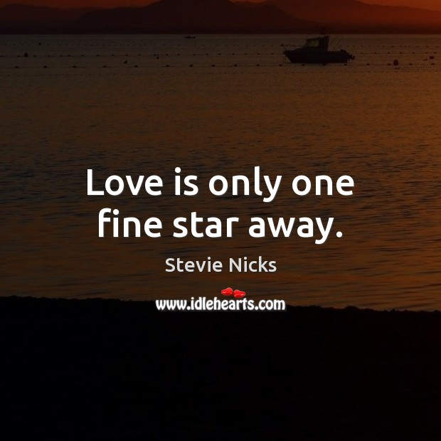 Love is only one fine star away. Stevie Nicks Picture Quote