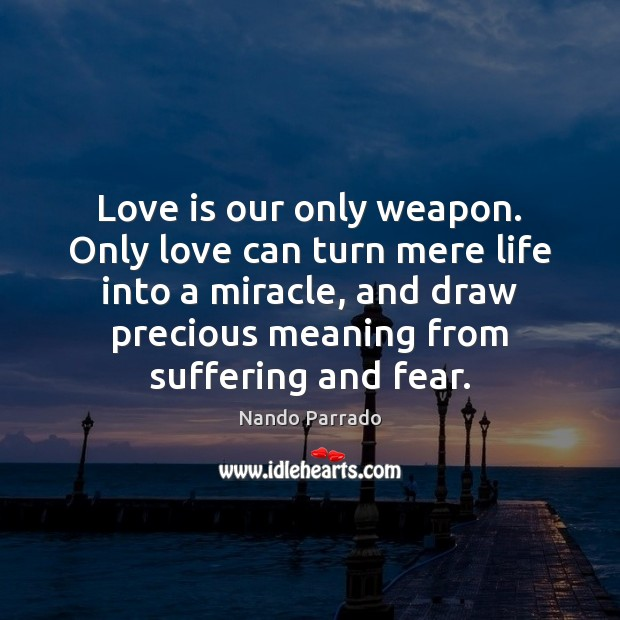 Love is our only weapon. Only love can turn mere life into Image