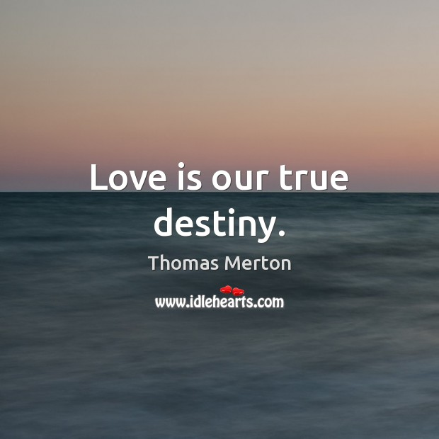 Love is our true destiny. Thomas Merton Picture Quote