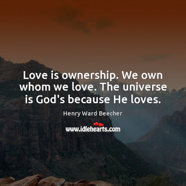 Love is ownership. We own whom we love. The universe is God's because He loves. Image