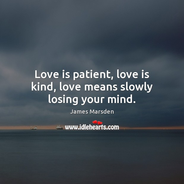 Love is patient, love is kind, love means slowly losing your mind. Image