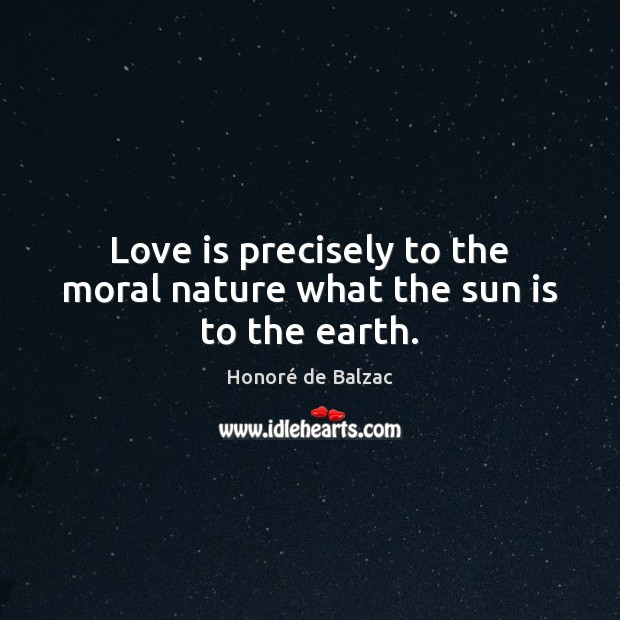 Love is precisely to the moral nature what the sun is to the earth. Image