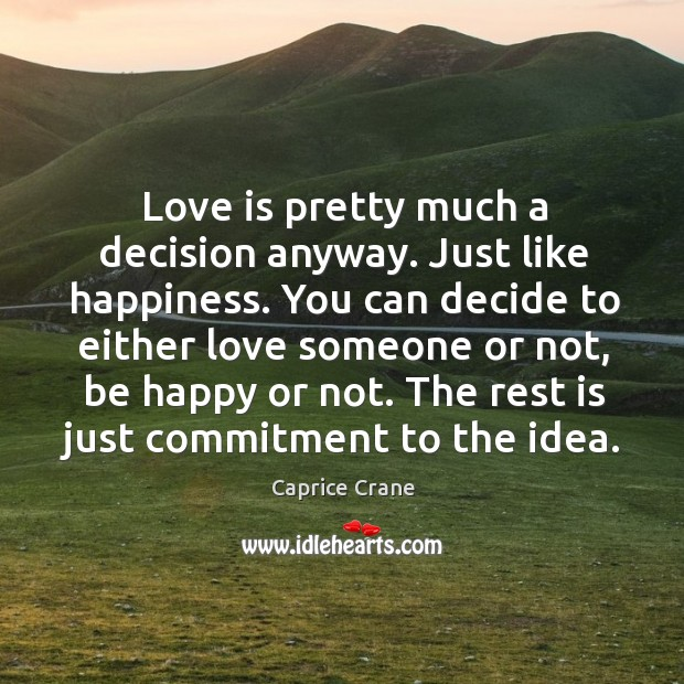 Image, Love is pretty much a decision anyway. Just like happiness. You can