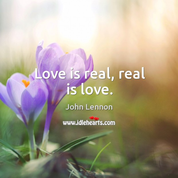 Love is real, real is love. Image