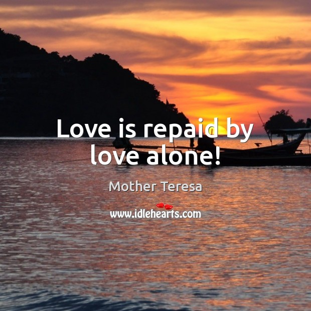 Image, Love is repaid by love alone!