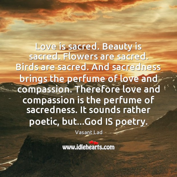 Love is sacred. Beauty is sacred. Flowers are sacred. Birds are sacred. Image