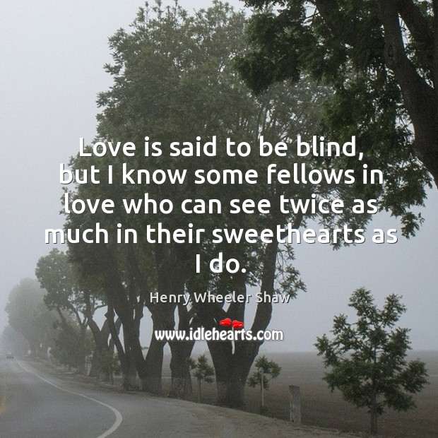 Love is said to be blind, but I know some fellows in love who can see twice as much in their sweethearts as I do. Image