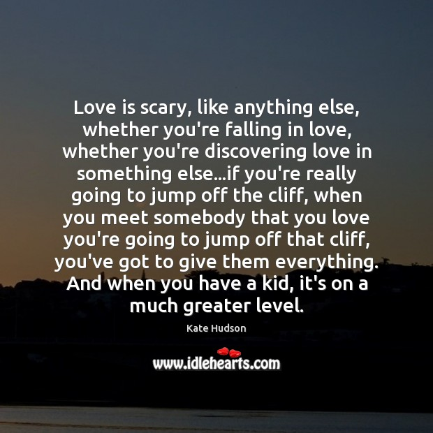 Love is scary, like anything else, whether you're falling in love, whether Kate Hudson Picture Quote