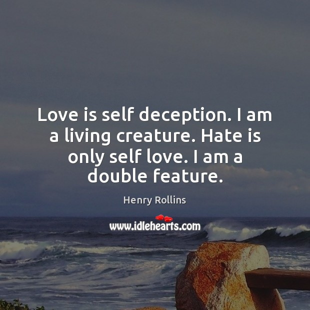 Love is self deception. I am a living creature. Hate is only Image