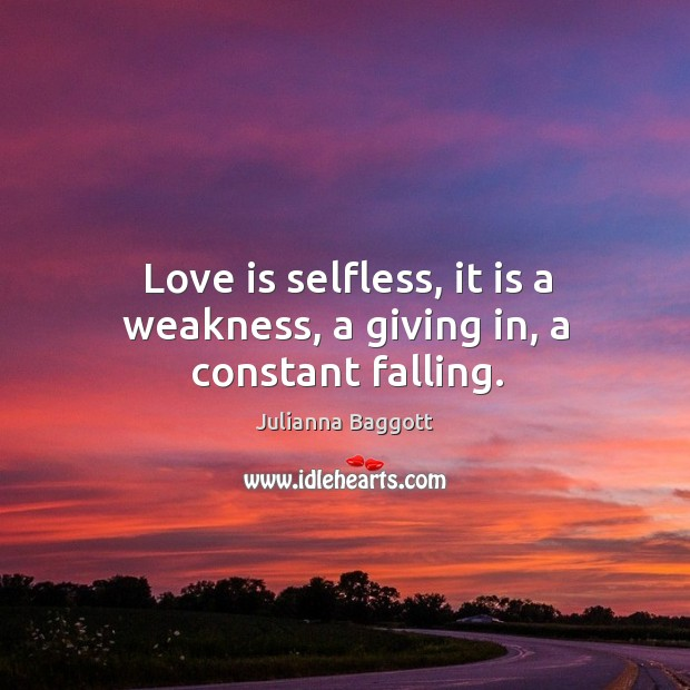 Love is selfless, it is a weakness, a giving in, a constant falling. Image