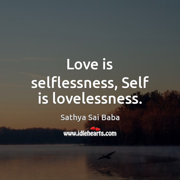Love is selflessness, Self is lovelessness. Sathya Sai Baba Picture Quote