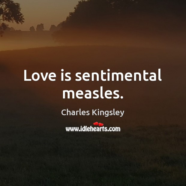 Love is sentimental measles. Charles Kingsley Picture Quote