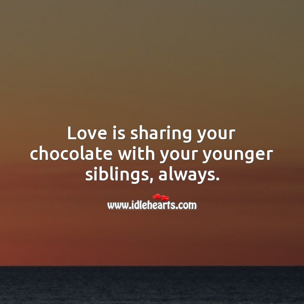 Love is sharing your chocolate with your younger siblings, always. Love Is Quotes Image