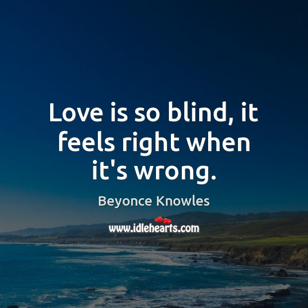 Love is so blind, it feels right when it's wrong. Beyonce Knowles Picture Quote