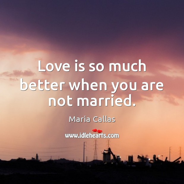 Love is so much better when you are not married. Maria Callas Picture Quote