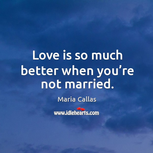 Love is so much better when you're not married. Maria Callas Picture Quote