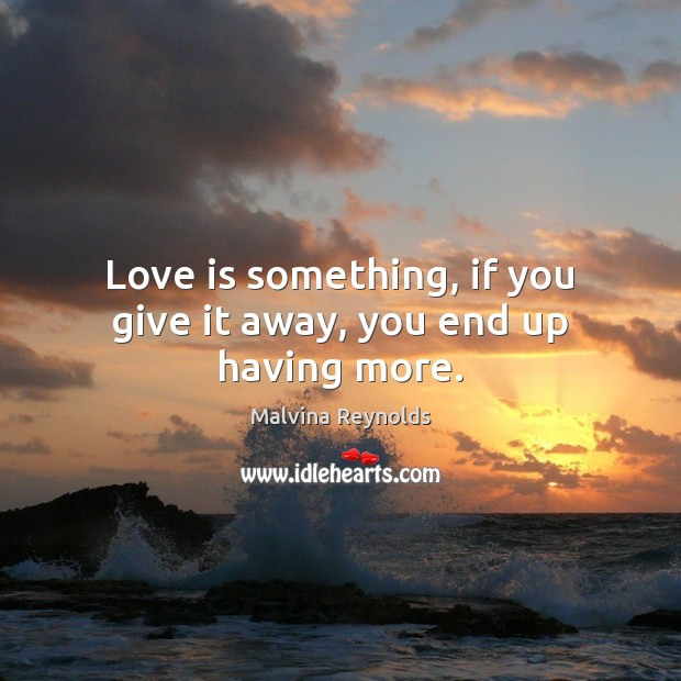 Love is something, if you give it away, you end up having more. Image