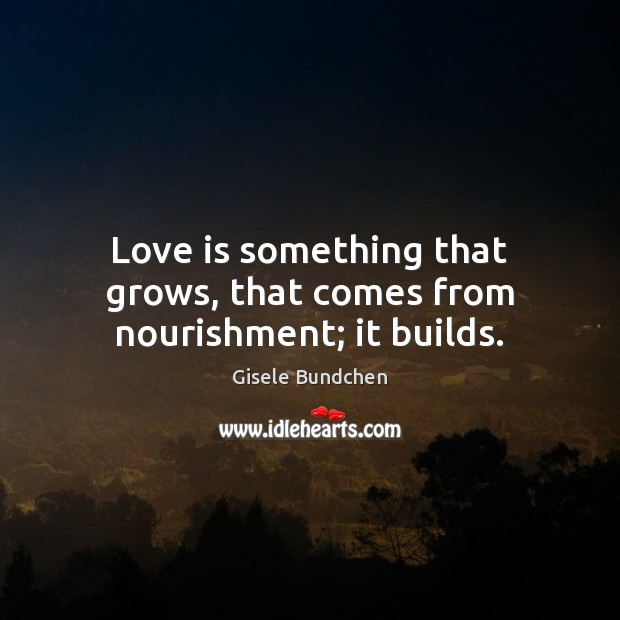 Image, Love is something that grows, that comes from nourishment; it builds.