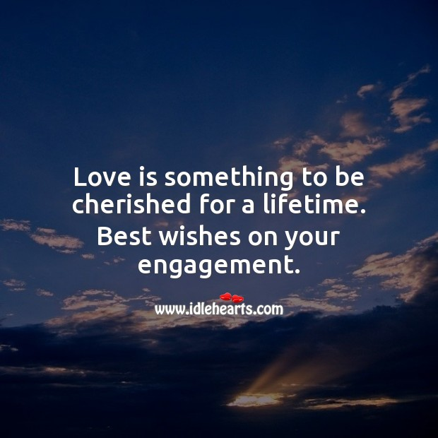 Love is something to be cherished for a lifetime. Best wishes on your engagement. Engagement Quotes Image
