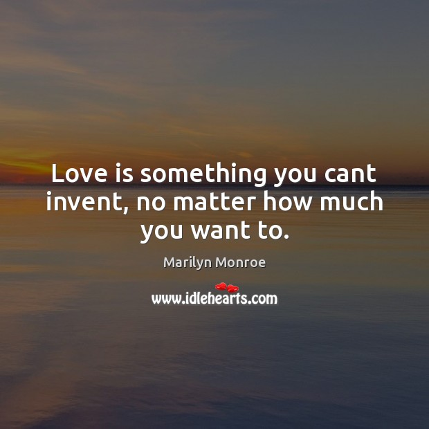 Image, Love is something you cant invent, no matter how much you want to.