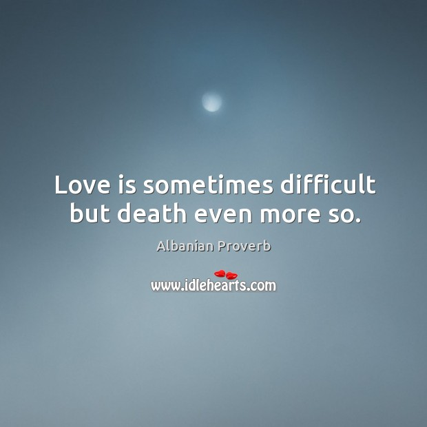 Love is sometimes difficult but death even more so. Albanian Proverbs Image