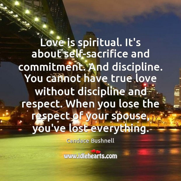Love is spiritual. It's about self-sacrifice and commitment. And discipline. You cannot Candace Bushnell Picture Quote