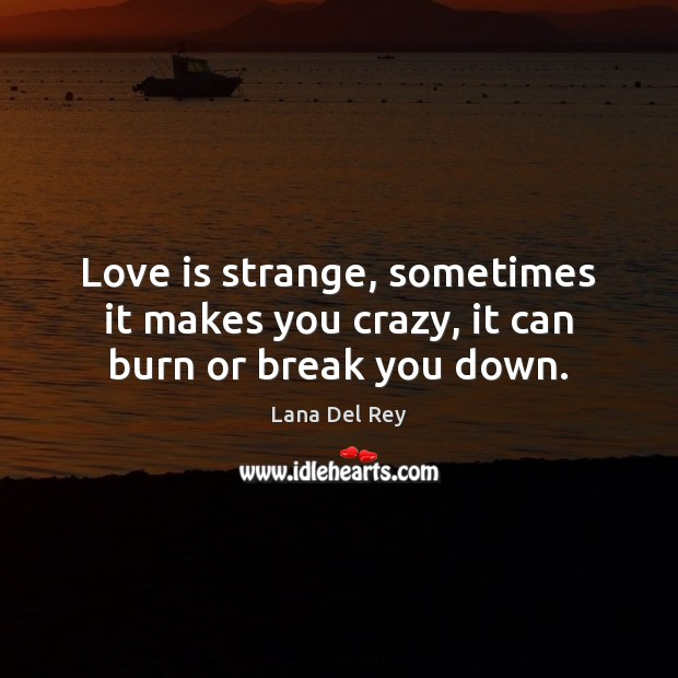 Image, Love is strange, sometimes it makes you crazy, it can burn or break you down.