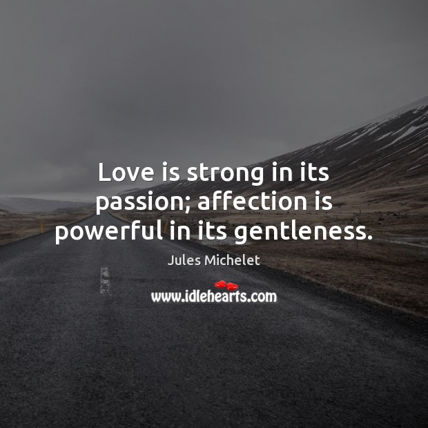 Love is strong in its passion; affection is powerful in its gentleness. Jules Michelet Picture Quote