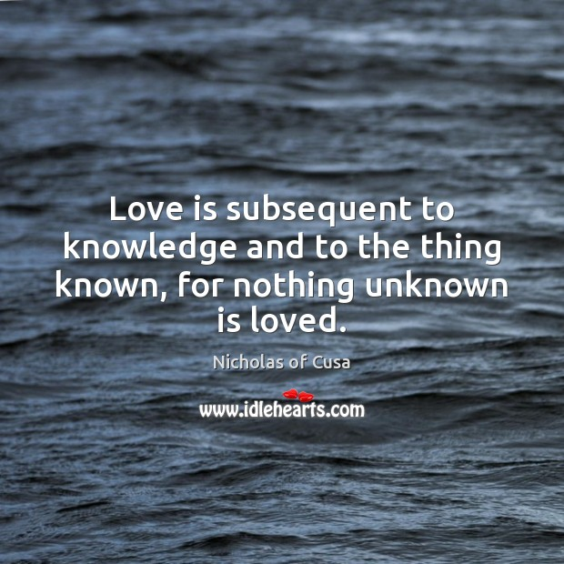 Love is subsequent to knowledge and to the thing known, for nothing unknown is loved. Image