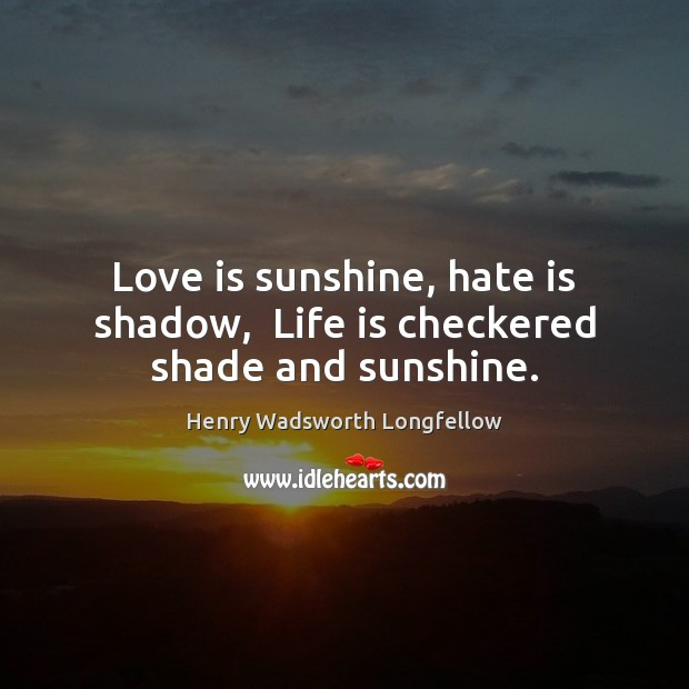 Love is sunshine, hate is shadow,  Life is checkered shade and sunshine. Henry Wadsworth Longfellow Picture Quote