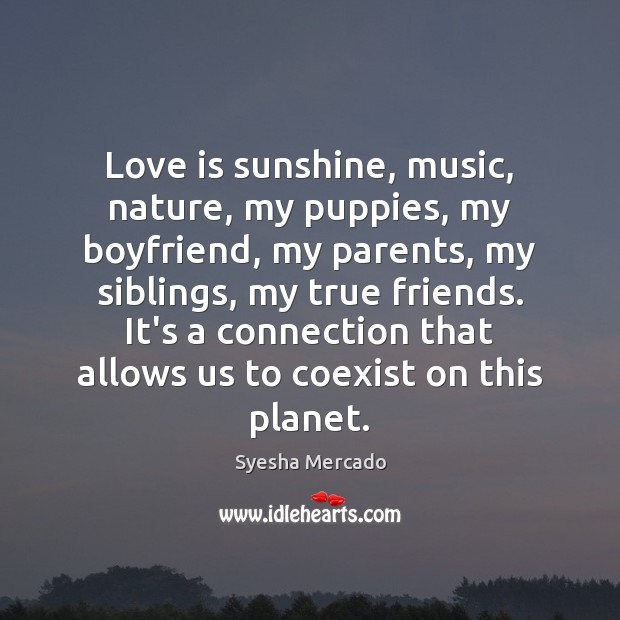 Love is sunshine, music, nature, my puppies, my boyfriend, my parents, my Image