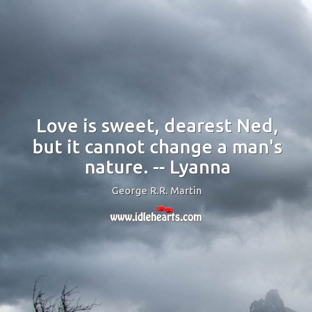 Love is sweet, dearest Ned, but it cannot change a man's nature. — Lyanna Image