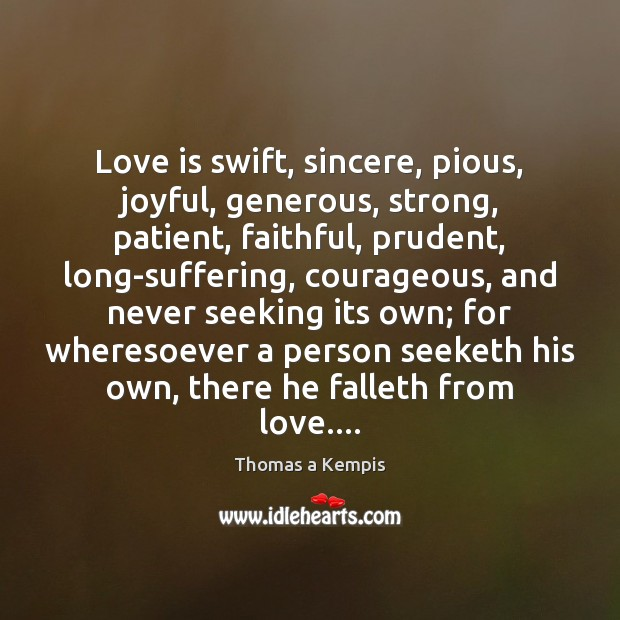 Love is swift, sincere, pious, joyful, generous, strong, patient, faithful, prudent, long-suffering, Thomas a Kempis Picture Quote