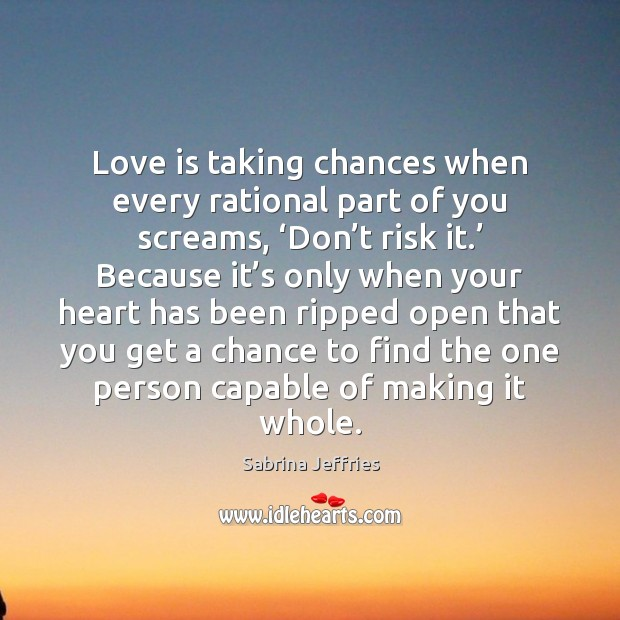 Love is taking chances when every rational part of you screams, 'Don' Sabrina Jeffries Picture Quote