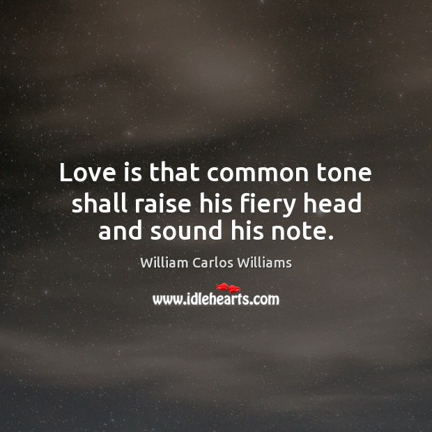 Love is that common tone shall raise his fiery head and sound his note. William Carlos Williams Picture Quote