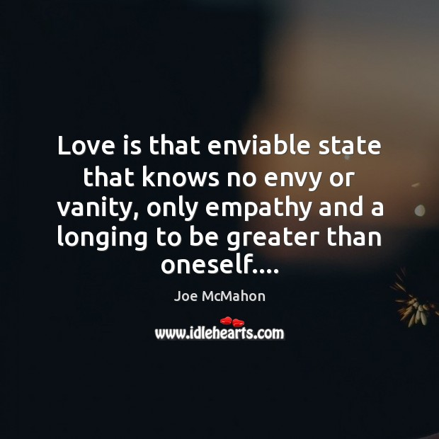 Love is that enviable state that knows no envy or vanity, only Image