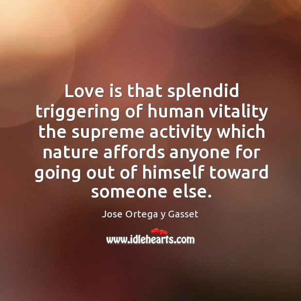 Love is that splendid triggering of human vitality the supreme activity which nature Image