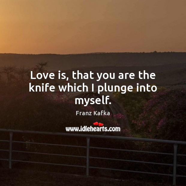 Love is, that you are the knife which I plunge into myself. Image