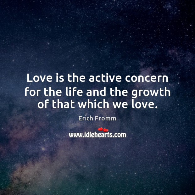 Love is the active concern for the life and the growth of that which we love. Erich Fromm Picture Quote