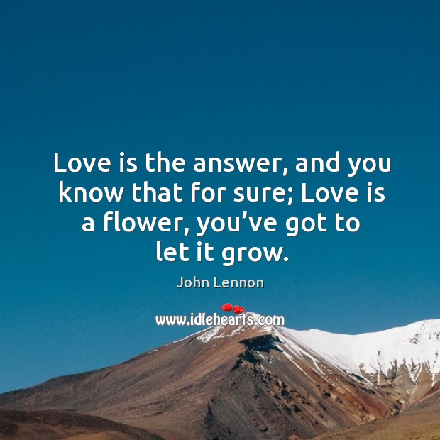 Image, Love is the answer, and you know that for sure; love is a flower, you've got to let it grow.