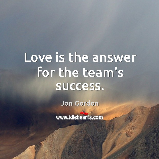 Love is the answer for the team's success. Jon Gordon Picture Quote