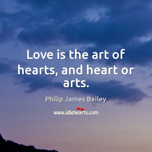 Love is the art of hearts, and heart or arts. Philip James Bailey Picture Quote