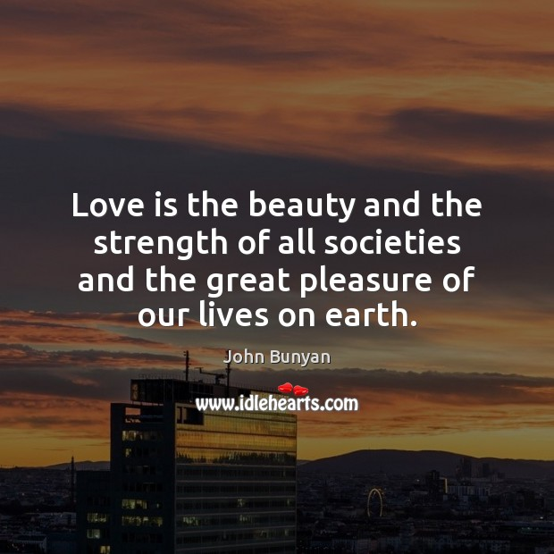 Love is the beauty and the strength of all societies and the John Bunyan Picture Quote
